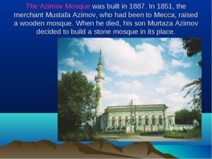 The Azimov Mosque was built in 1887. In 1851, the merchant Mustafa Azimov, wh