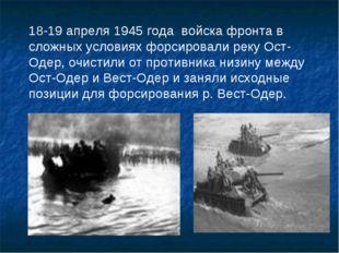 18-19 апреля 1945 года войска фронта в сложных условиях форсировали реку Ост-
