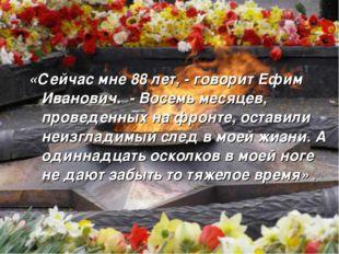 «Сейчас мне 88 лет, - говорит Ефим Иванович. - Восемь месяцев, проведенных на