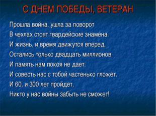 С ДНЕМ ПОБЕДЫ, ВЕТЕРАН Прошла война, ушла за поворот В чехлах стоят гвардейск