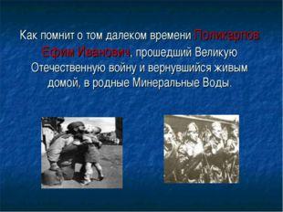 Как помнит о том далеком времени Поликарпов Ефим Иванович, прошедший Великую