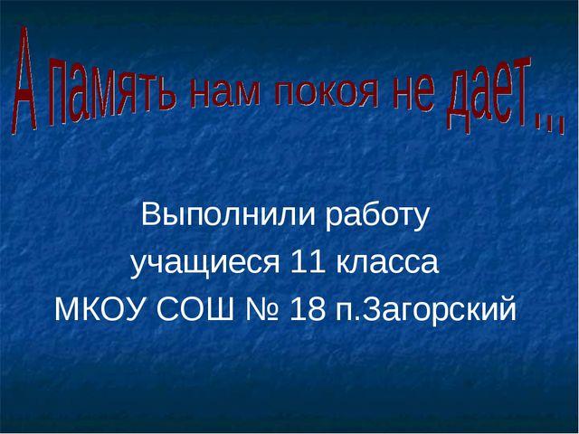 Выполнили работу учащиеся 11 класса МКОУ СОШ № 18 п.Загорский