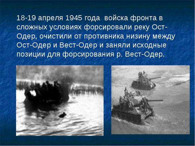 18-19 апреля 1945 года войска фронта в сложных условиях форсировали реку Ост-...