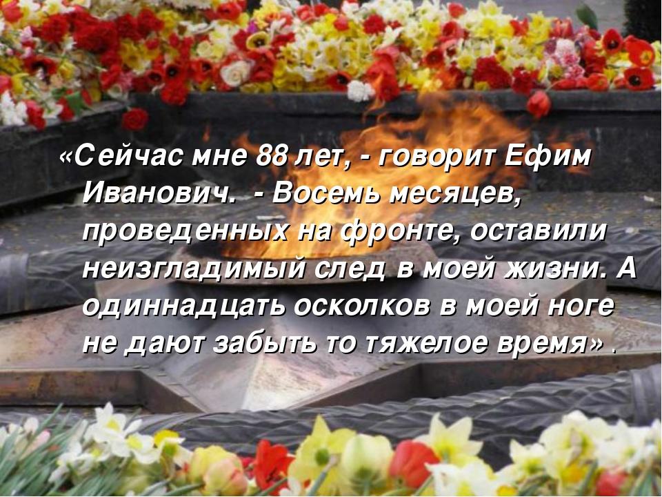 «Сейчас мне 88 лет, - говорит Ефим Иванович. - Восемь месяцев, проведенных на...