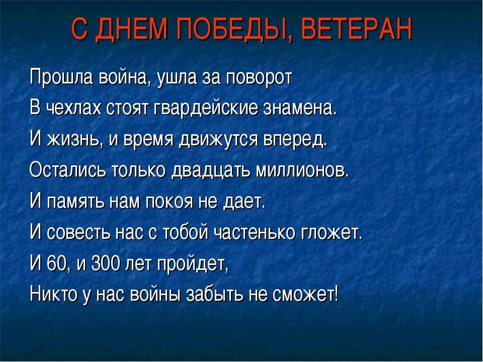 С ДНЕМ ПОБЕДЫ, ВЕТЕРАН Прошла война, ушла за поворот В чехлах стоят гвардейск...