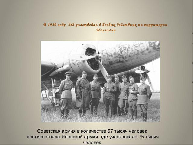 В 1939 году дед участвовал в боевых действиях на территории Монголии Советска...
