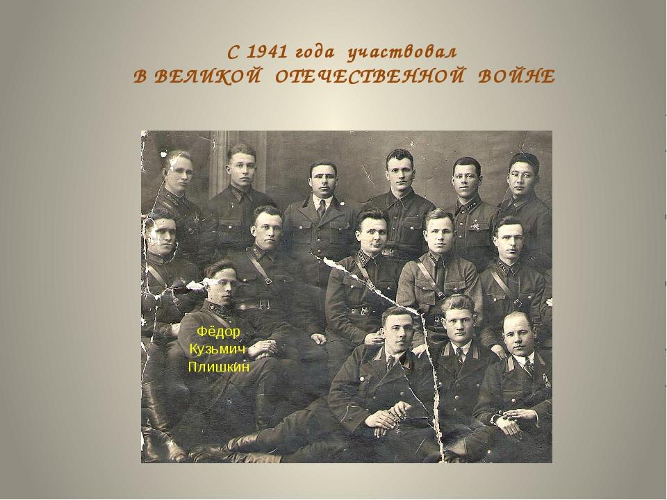 С 1941 года участвовал В ВЕЛИКОЙ ОТЕЧЕСТВЕННОЙ ВОЙНЕ Фёдор Кузьмич Плишкин