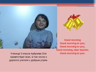 Ученица 3 класса Арбузова Оля приветствует всех, в том числе и дорогого учите