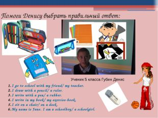 Ученик 5 класса Губин Денис I go to school with my friend/ my teacher. I draw
