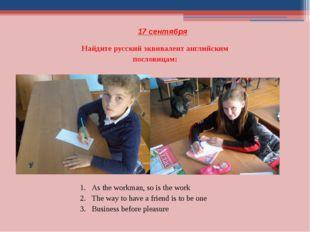 17 сентября Найдите русский эквивалент английским пословицам: As the workman,