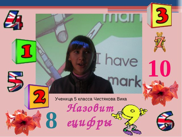 Ученица 5 класса Чистякова Вика Назовите цифры 10 8