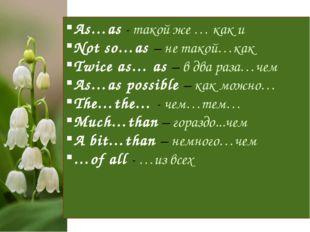 As…as - такой же … как и Not so…as – не такой…как Twice as… as – в два раза…ч