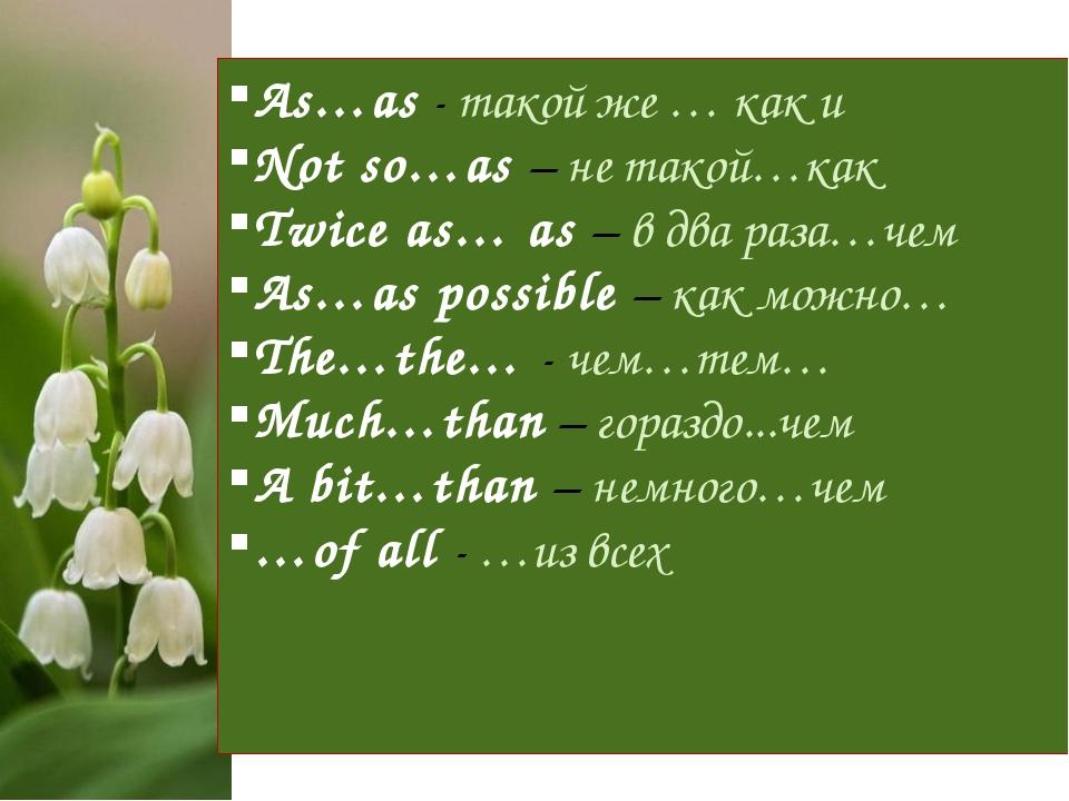 As…as - такой же … как и Not so…as – не такой…как Twice as… as – в два раза…ч...