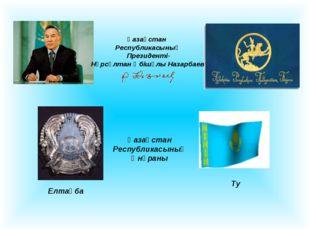 Қазақстан Республикасының Президенті- Нұрсұлтан Әбішұлы Назарбаев Елтаңба Ту