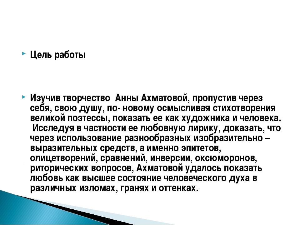 Цель работы Изучив творчество Анны Ахматовой, пропустив через себя, свою душу...