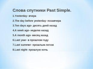 Слова спутники Past Simple. 1.Yesterday- вчера 2.The day before yesterday- по