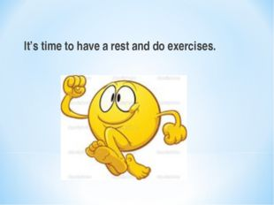It's time to have a rest and do exercises.