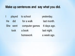 Make up sentences and say what you did. I played to school yesterday. He did