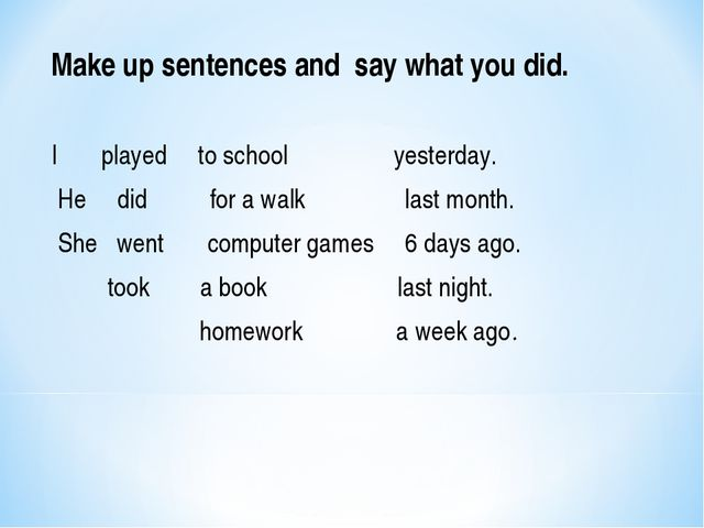 Make up sentences and say what you did. I played to school yesterday. He did...