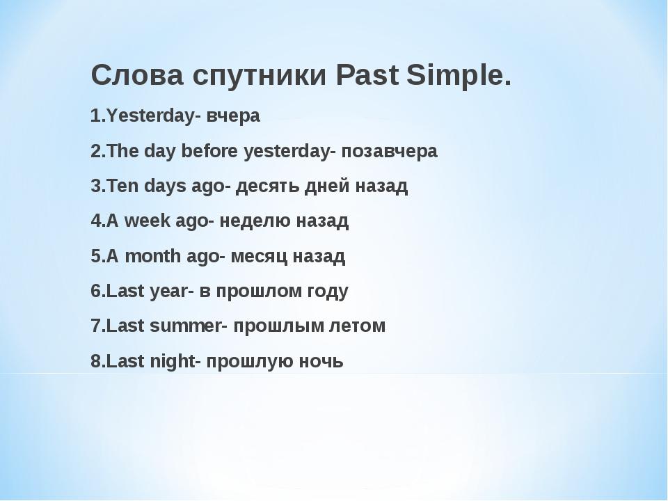 Слова спутники Past Simple. 1.Yesterday- вчера 2.The day before yesterday- по...