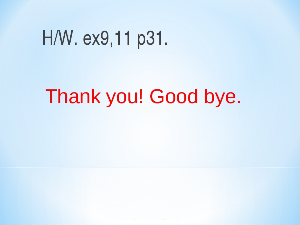 H/W. ex9,11 p31. Thank you! Good bye.