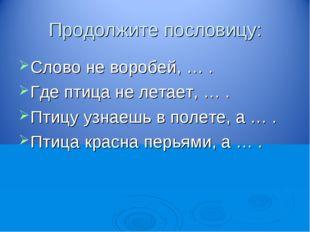 Продолжите пословицу: Слово не воробей, … . Где птица не летает, … . Птицу уз