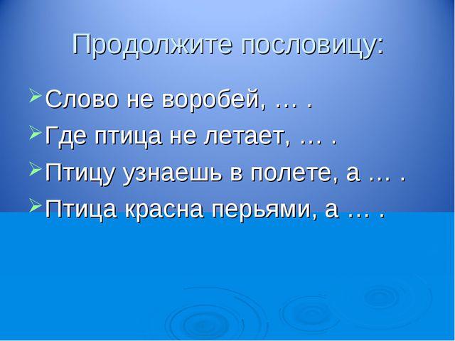 Продолжите пословицу: Слово не воробей, … . Где птица не летает, … . Птицу уз...