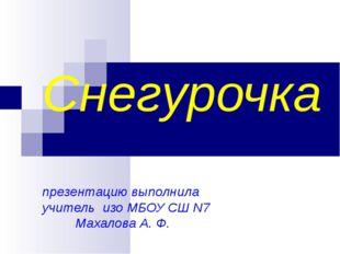Снегурочка презентацию выполнила учитель изо МБОУ СШ N7 Махалова А. Ф.