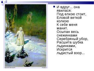 И вдруг... она явилася: Под елкою стоит, Еловой веткой колкою К себе меня ман