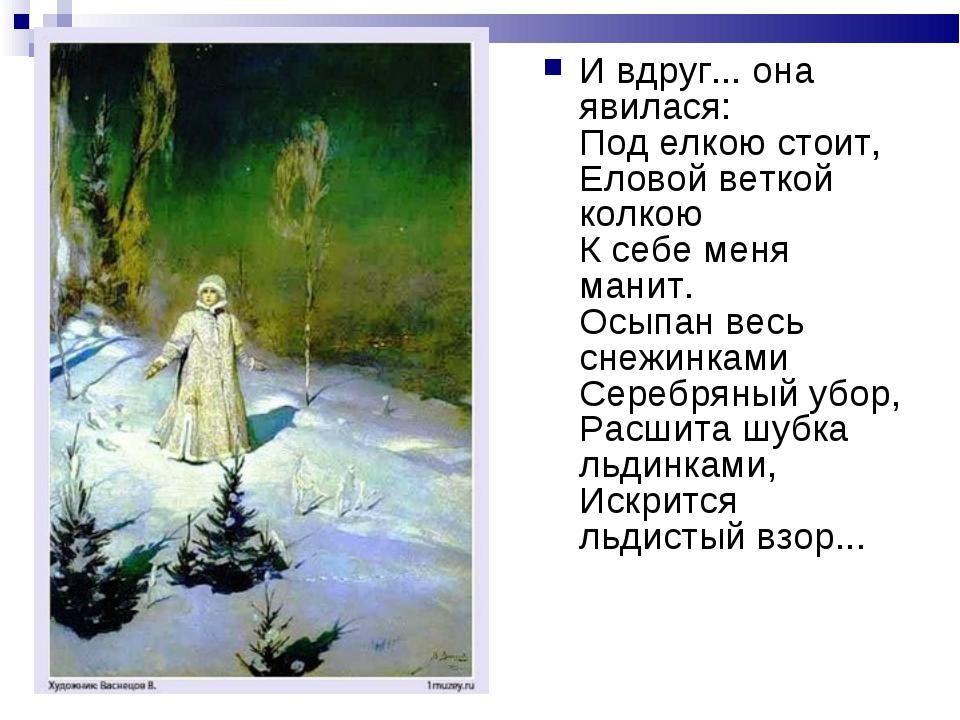 И вдруг... она явилася: Под елкою стоит, Еловой веткой колкою К себе меня ман...