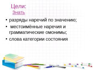 Цели: Знать разряды наречий по значению; местоимённые наречия и грамматически