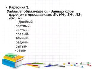 Карточка 3. Задание: образуйте от данных слов наречия с приставками В-, НА-,