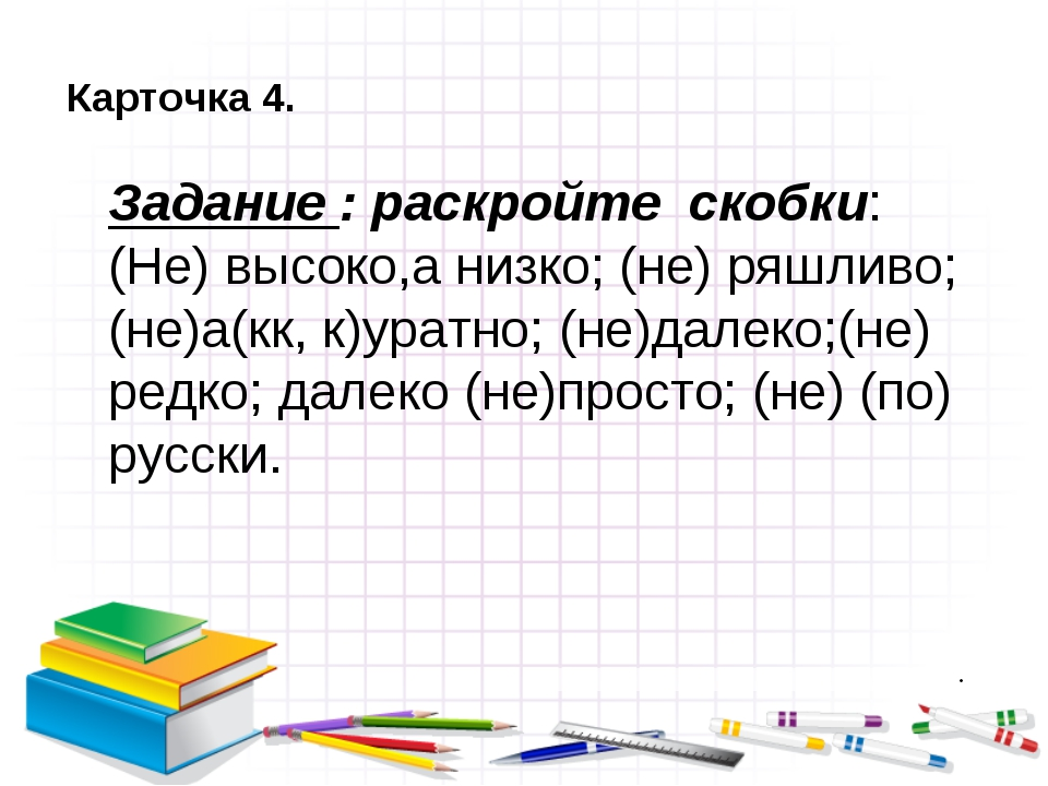 Карточка 4. Задание : раскройте скобки: (Не) высоко,а низко; (не) ряшливо; (...