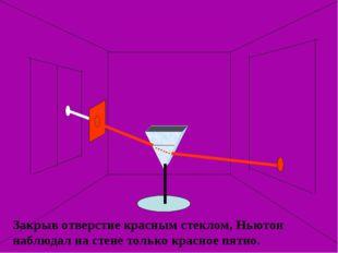 Закрыв отверстие красным стеклом, Ньютон наблюдал на стене только красное пят