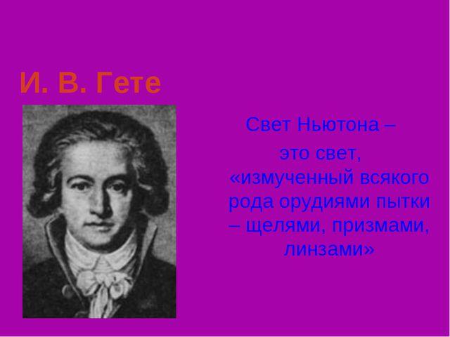 И. В. Гете Свет Ньютона – это свет, «измученный всякого рода орудиями пытки –...