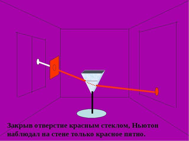 Закрыв отверстие красным стеклом, Ньютон наблюдал на стене только красное пят...