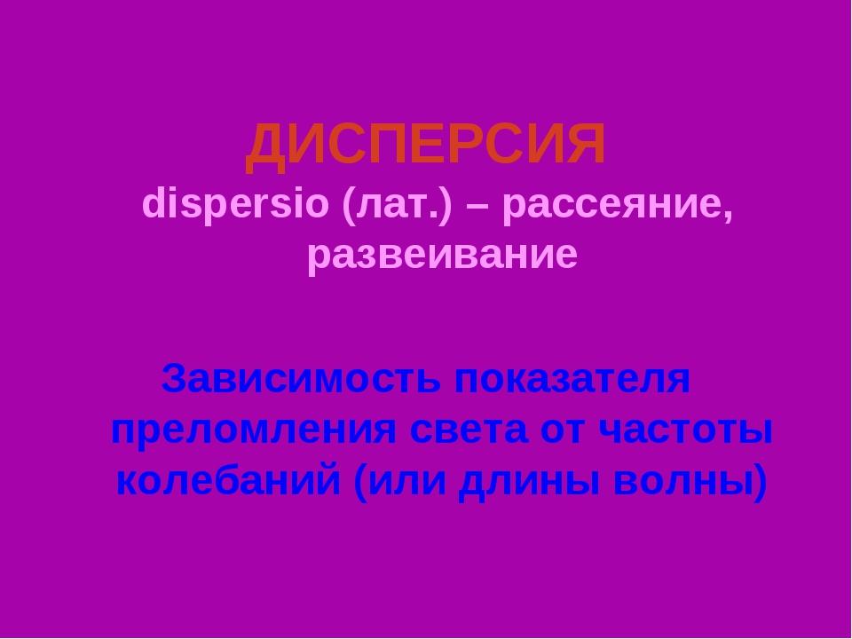 ДИСПЕРСИЯ dispersio (лат.) – рассеяние, развеивание Зависимость показателя пр...