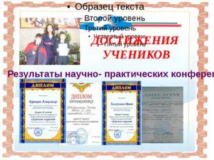 ДОСТИЖЕНИЯ УЧЕНИКОВ Результаты научно- практических конференций