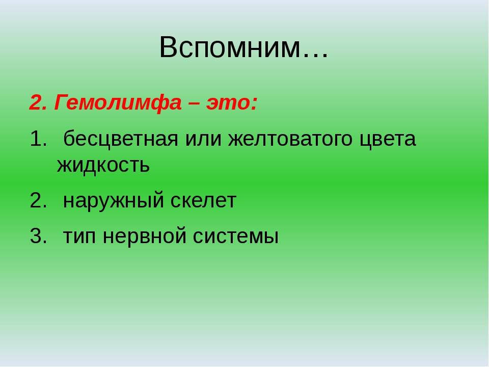 Вспомним… 2. Гемолимфа – это: бесцветная или желтоватого цвета жидкость наруж...