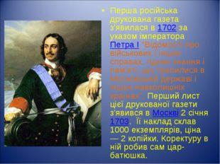 Перша російська друкована газета з'явилася в 1702 за указом імператора Петра