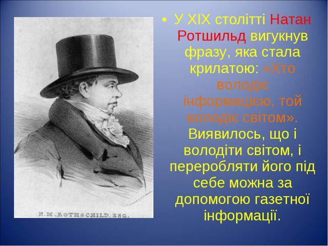 У XIX столітті Натан Ротшильд вигукнув фразу, яка стала крилатою: «Хто володі...
