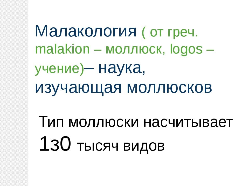 Малакология ( от греч. malakion – моллюск, logos – учение)– наука, изучающая...