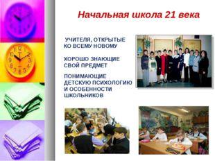 Начальная школа 21 века УЧИТЕЛЯ, ОТКРЫТЫЕ КО ВСЕМУ НОВОМУ ХОРОШО ЗНАЮЩИЕ СВОЙ