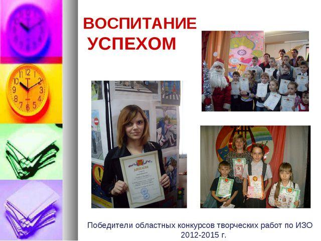 ВОСПИТАНИЕ УСПЕХОМ Победители областных конкурсов творческих работ по ИЗО 201...