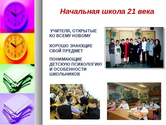 Начальная школа 21 века УЧИТЕЛЯ, ОТКРЫТЫЕ КО ВСЕМУ НОВОМУ ХОРОШО ЗНАЮЩИЕ СВОЙ...