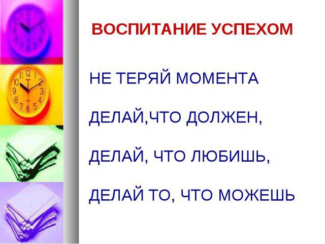 ВОСПИТАНИЕ УСПЕХОМ НЕ ТЕРЯЙ МОМЕНТА ДЕЛАЙ,ЧТО ДОЛЖЕН, ДЕЛАЙ, ЧТО ЛЮБИШЬ, ДЕЛА...