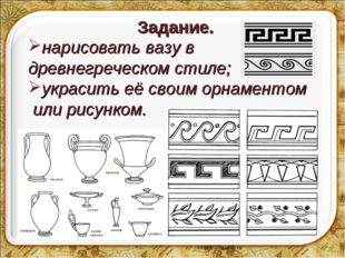 Задание. * нарисовать вазу в древнегреческом стиле; украсить её своим орнамен