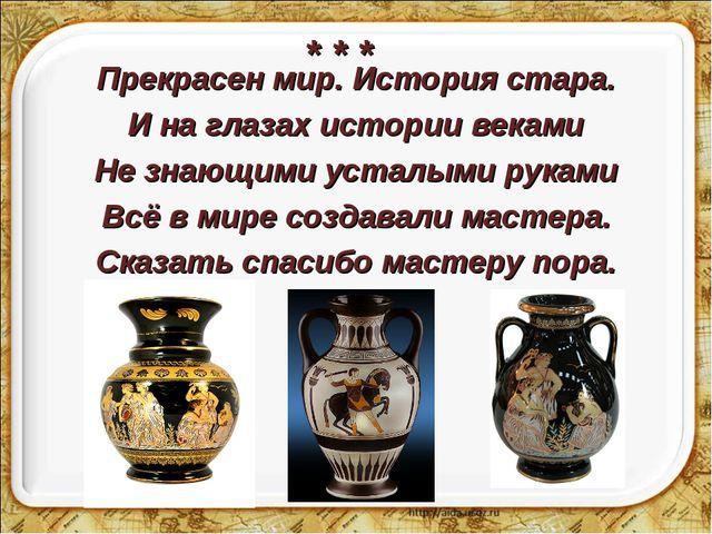 * * * Прекрасен мир. История стара. И на глазах истории веками Не знающими ус...