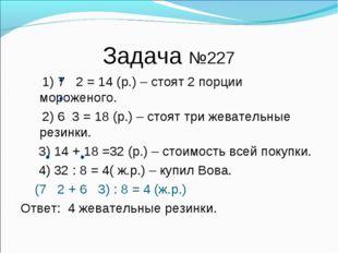 Задача №227 1) 7 2 = 14 (р.) – стоят 2 порции мороженого. 2) 6 3 = 18 (р.) –