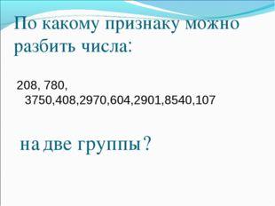 По какому признаку можно разбить числа: 208, 780, 3750,408,2970,604,2901,8540